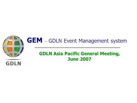 Linking the World Through Learning 1 GEM – GDLN Event Management system GDLN Asia Pacific General Meeting, June 2007.