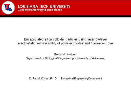 L OUISIANA T ECH U NIVERSITY College of Engineering and Science Encapsulated silica colloidal particles using layer by-layer electrostatic self-assembly.