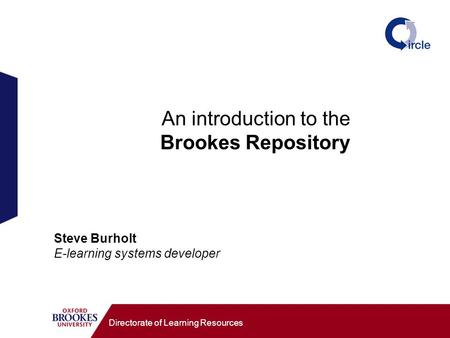 An introduction to the Brookes Repository Directorate of Learning Resources Steve Burholt E-learning systems developer.