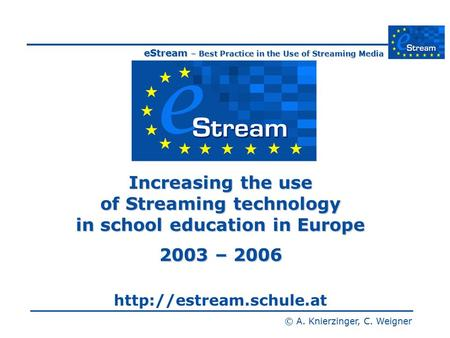 EStream – Best Practice in the Use of Streaming Media © A. Knierzinger, C. Weigner Increasing the use of Streaming technology in school education in Europe.