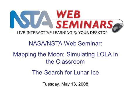 NASA/NSTA Web Seminar: Mapping the Moon: Simulating LOLA in the Classroom The Search for Lunar Ice LIVE INTERACTIVE YOUR DESKTOP Tuesday, May.