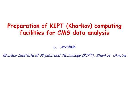 Preparation of KIPT (Kharkov) computing facilities for CMS data analysis L. Levchuk Kharkov Institute of Physics and Technology (KIPT), Kharkov, Ukraine.