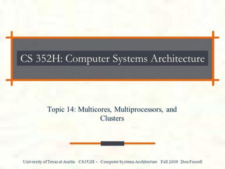 University of Texas at Austin CS352H - Computer Systems Architecture Fall 2009 Don Fussell CS 352H: Computer Systems Architecture Topic 14: Multicores,