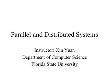 Parallel and Distributed Systems Instructor: Xin Yuan Department of Computer Science Florida State University.