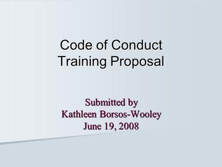 Code of Conduct Training Proposal Submitted by Kathleen Borsos-Wooley June 19, 2008.