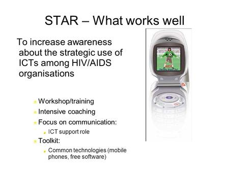 STAR – What works well To increase awareness about the strategic use of ICTs among HIV/AIDS organisations Workshop/training Intensive coaching Focus on.
