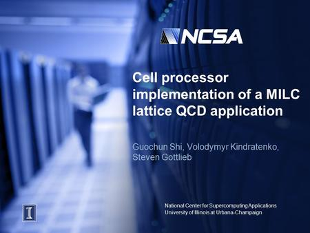 National Center for Supercomputing Applications University of Illinois at Urbana-Champaign Cell processor implementation of a MILC lattice QCD application.