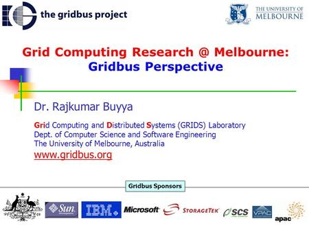 Grid Computing Melbourne: Gridbus Perspective Dr. Rajkumar Buyya Grid Computing and Distributed Systems (GRIDS) Laboratory Dept. of Computer.