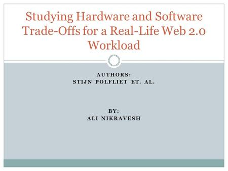 AUTHORS: STIJN POLFLIET ET. AL. BY: ALI NIKRAVESH Studying Hardware and Software Trade-Offs for a Real-Life Web 2.0 Workload.
