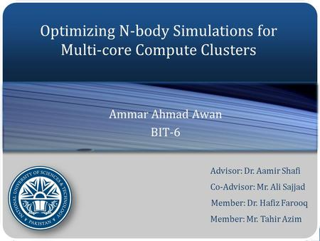 Advisor: Dr. Aamir Shafi Co-Advisor: Mr. Ali Sajjad Member: Dr. Hafiz Farooq Member: Mr. Tahir Azim Optimizing N-body Simulations for Multi-core Compute.