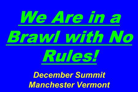 We Are in a Brawl with No Rules! December Summit Manchester Vermont.