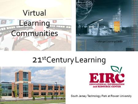 Challenger Learning Center South Jersey Technology Park at Rowan University Virtual Learning Communities 21 st Century Learning.