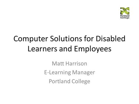 Computer Solutions for Disabled Learners and Employees Matt Harrison E-Learning Manager Portland College.