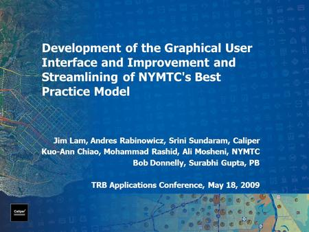 Development of the Graphical User Interface and Improvement and Streamlining of NYMTC's Best Practice Model Jim Lam, Andres Rabinowicz, Srini Sundaram,