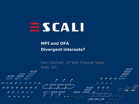 MPI and OFA Divergent interests? Dan Caldwell, VP WW Channel Sales Scali, Inc.
