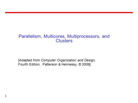 1 Parallelism, Multicores, Multiprocessors, and Clusters [Adapted from Computer Organization and Design, Fourth Edition, Patterson & Hennessy, © 2009]