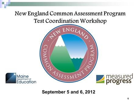 New England Common Assessment Program Test Coordination Workshop September 5 and 6, 2012 1.