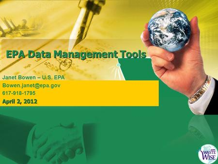 EPA Data Management Tools Janet Bowen – U.S. EPA 617-918-1795 April 2, 2012.