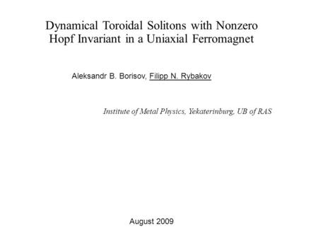 Dynamical Toroidal Solitons with Nonzero Hopf Invariant in a Uniaxial Ferromagnet Aleksandr B. Borisov, Filipp N. Rybakov Institute of Metal Physics, Yekaterinburg,