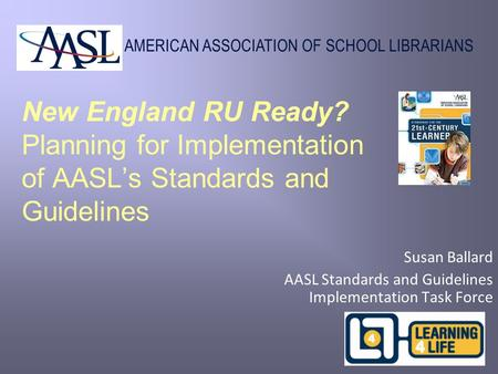 AMERICAN ASSOCIATION OF SCHOOL LIBRARIANS New England RU Ready? Planning for Implementation of AASL's Standards and Guidelines Susan Ballard AASL Standards.