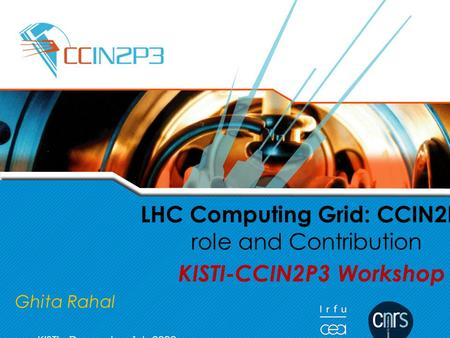 G.Rahal LHC Computing Grid: CCIN2P3 role and Contribution KISTI-CCIN2P3 Workshop Ghita Rahal KISTI, December 1st, 2008.