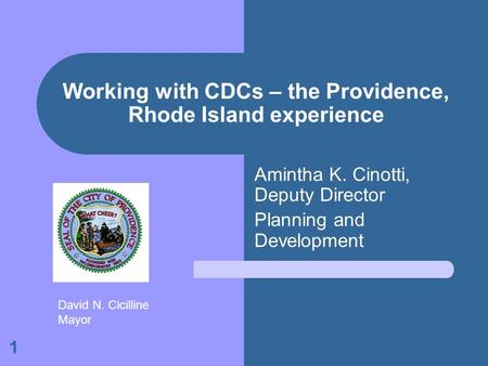 1 Working with CDCs – the Providence, Rhode Island experience Amintha K. Cinotti, Deputy Director Planning and Development David N. Cicilline Mayor.