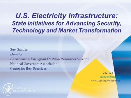 U.S. Electricity Infrastructure: State Initiatives for Advancing Security, Technology and Market Transformation Sue Gander Director Environment, Energy.