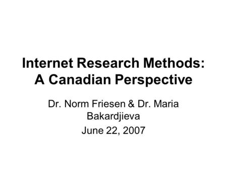 Internet Research Methods: A Canadian Perspective Dr. Norm Friesen & Dr. Maria Bakardjieva June 22, 2007.