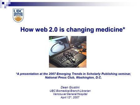 How web 2.0 is changing medicine* Dean Giustini UBC Biomedical Branch Librarian Vancouver General Hospital April 12 th, 2007 *A presentation at the 2007.