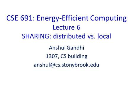 CSE 691: Energy-Efficient Computing Lecture 6 SHARING: distributed vs. local Anshul Gandhi 1307, CS building