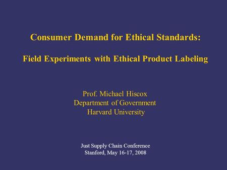 Prof. Michael Hiscox Department of Government Harvard University Just Supply Chain Conference Stanford, May 16-17, 2008 Consumer Demand for Ethical Standards: