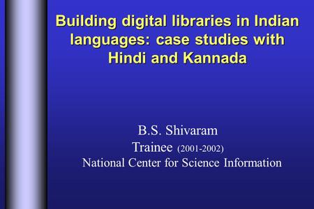 Building digital libraries in Indian languages: case studies with Hindi and Kannada B.S. Shivaram Trainee (2001-2002) National Center for Science Information.