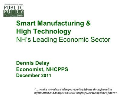 "Smart Manufacturing & High Technology NH's Leading Economic Sector Dennis Delay Economist, NHCPPS December 2011 ""…to raise new ideas and improve policy."