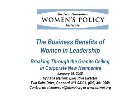 The Business Benefits of Women in Leadership Breaking Through the Granite Ceiling in Corporate New Hampshire January 29, 2008 by Katie Merrow, Executive.
