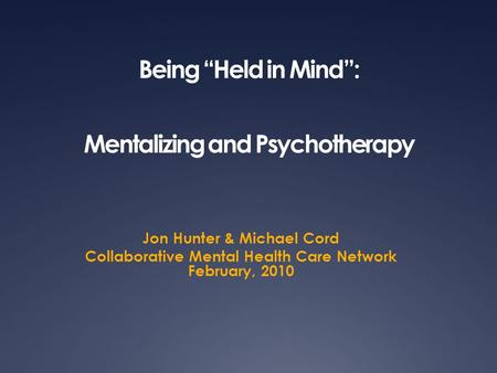 "Being ""Held in Mind"": Mentalizing and Psychotherapy Jon Hunter & Michael Cord Collaborative Mental Health Care Network February, 2010."