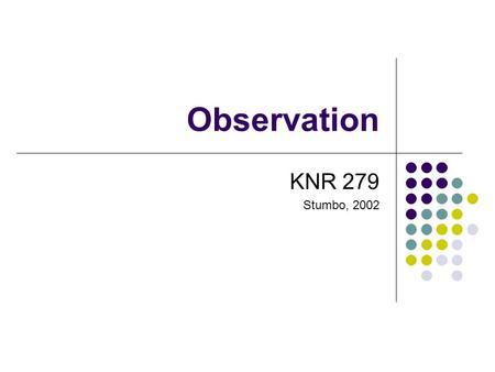 Observation KNR 279 Stumbo, 2002. Observation as Assessment Therapist observes client's behaviors Directly Indirectly Primary reason is to record behavior.