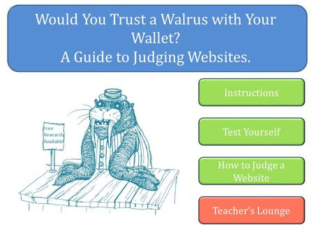 Would You Trust a Walrus with Your Wallet? A Guide to Judging Websites. Instructions Test Yourself How to Judge a Website Teacher's Lounge.