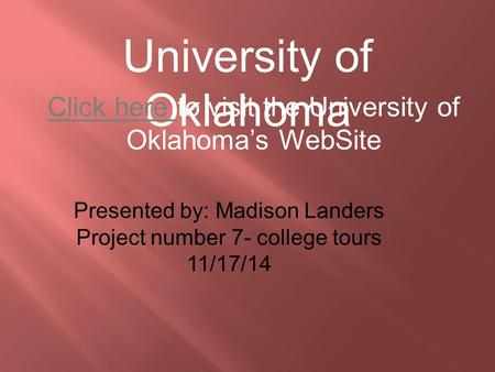 University of Oklahoma Click here Click here to visit the University of Oklahoma's WebSite Presented by: Madison Landers Project number 7- college tours.