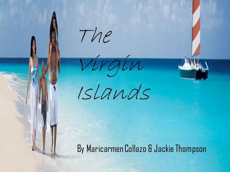 The Virgin Islands Maricarmen Collazo & Jackie Thompson The Virgin Islands By Maricarmen Collazo & Jackie Thompson.