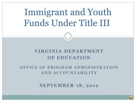VIRGINIA DEPARTMENT OF EDUCATION OFFICE OF PROGRAM ADMINISTRATION AND ACCOUNTABILITY SEPTEMBER 18, 2012 Immigrant and Youth Funds Under Title III.