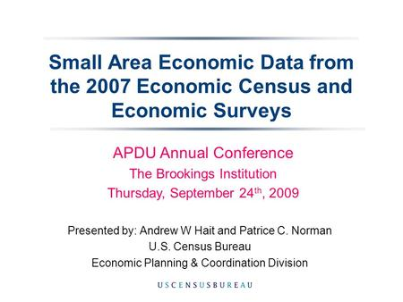 Small Area Economic Data from the 2007 Economic Census and Economic Surveys Presented by: Andrew W Hait and Patrice C. Norman U.S. Census Bureau Economic.