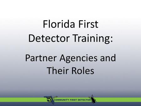 Partner Agencies and Their Roles Florida First Detector Training: