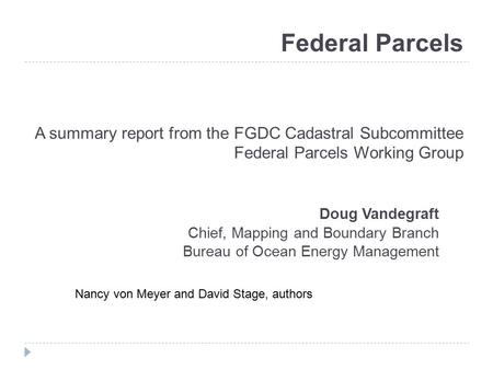 Federal Parcels A summary report from the FGDC Cadastral Subcommittee Federal Parcels Working Group Doug Vandegraft Chief, Mapping and Boundary Branch.