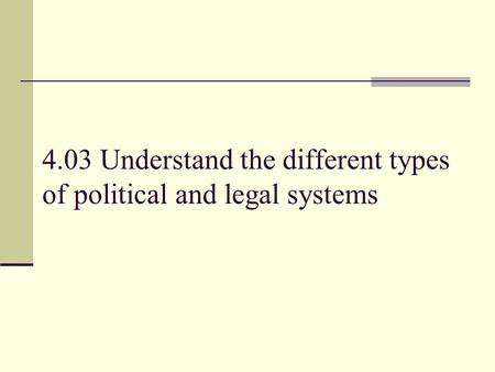 4.03 Understand the different types of political and legal systems.