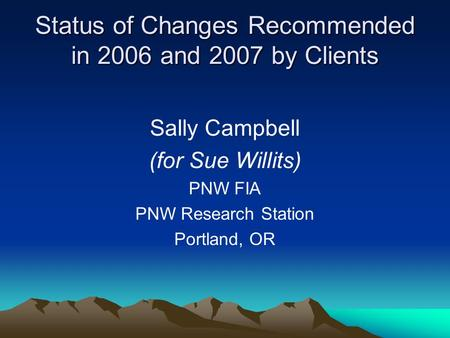 Status of Changes Recommended in 2006 and 2007 by Clients Sally Campbell (for Sue Willits) PNW FIA PNW Research Station Portland, OR.