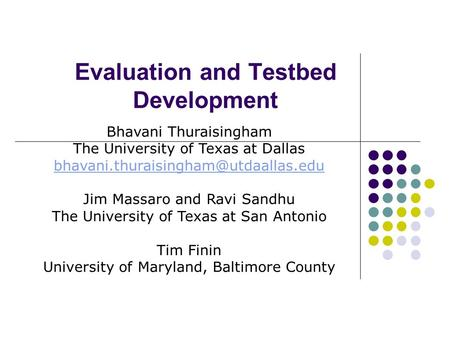 Evaluation and Testbed Development Bhavani Thuraisingham The University of Texas at Dallas Jim Massaro and Ravi Sandhu.