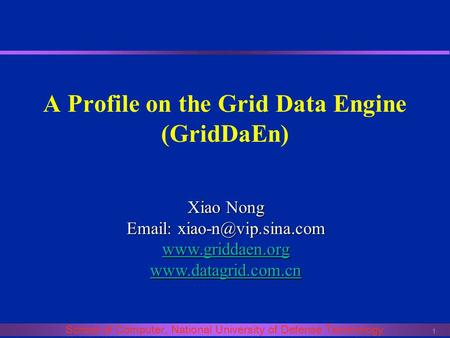 1 School of Computer, National University of Defense Technology A Profile on the Grid Data Engine (GridDaEn) Xiao Nong