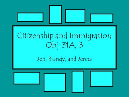 Citizenship and Immigration Obj. 31A, B Jen, Brandy, and Jenna.