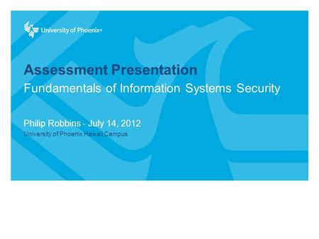 Assessment Presentation Philip Robbins - July 14, 2012 University of Phoenix Hawaii Campus Fundamentals of Information Systems Security.