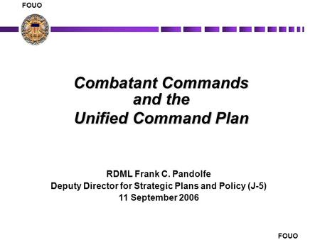 FOUO 1 Combatant Commands and the Unified Command Plan RDML Frank C. Pandolfe Deputy Director for Strategic Plans and Policy (J-5) 11 September 2006 FOUO.